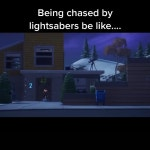 Being chased with lightsabers be like