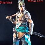 Shaman manes be like
